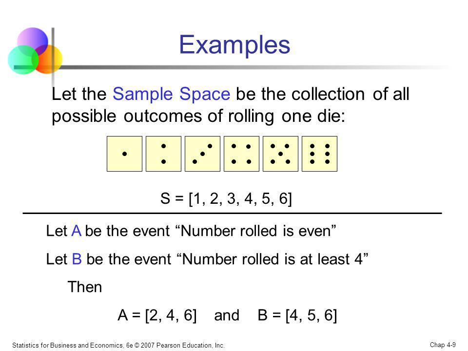 Examples Let the Sample Space be the collection of all possible outcomes of rolling one die: S = [1, 2, 3, 4, 5, 6]